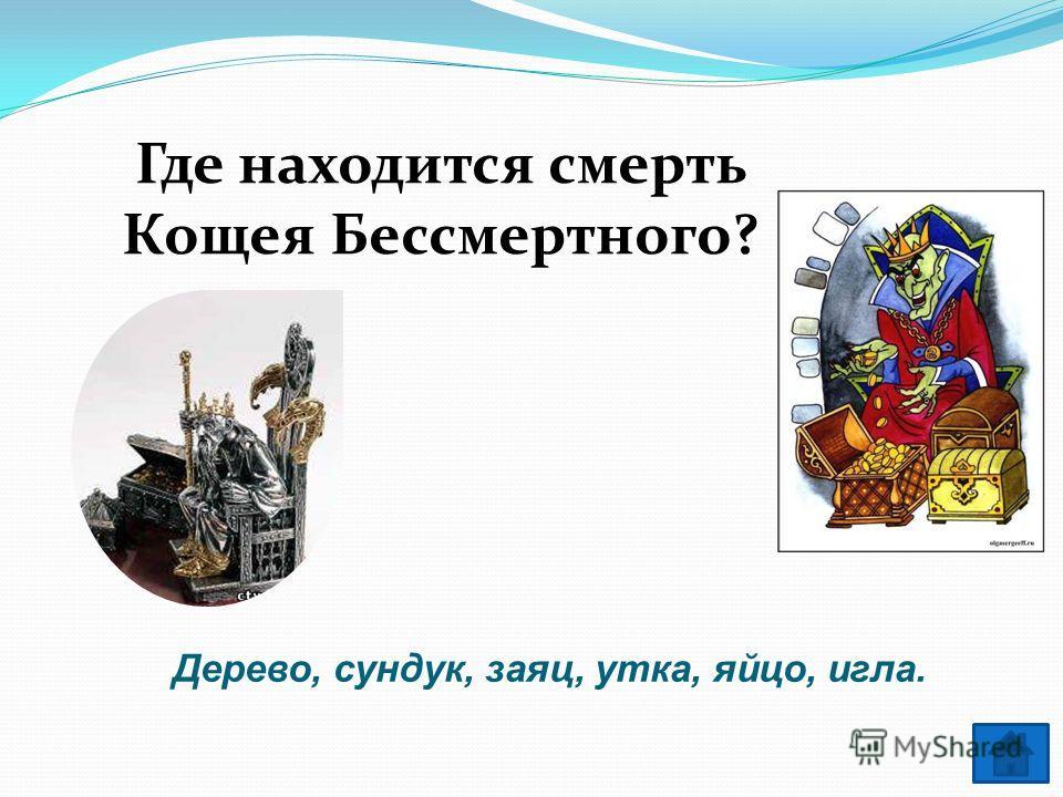 Где находится смерть Кощея Бессмертного? Дерево, сундук, заяц, утка, яйцо, игла.