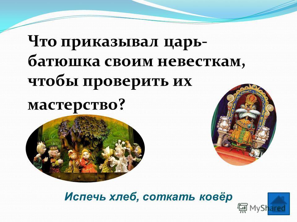 Испечь хлеб, соткать ковёр Что приказывал царь- батюшка своим невесткам, чтобы проверить их мастерство?