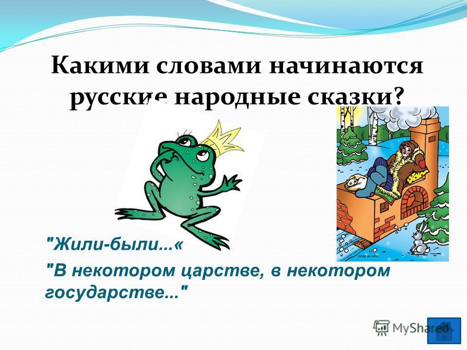 Какими словами начинаются русские народные сказки? Жили-были...« В некотором царстве, в некотором государстве...
