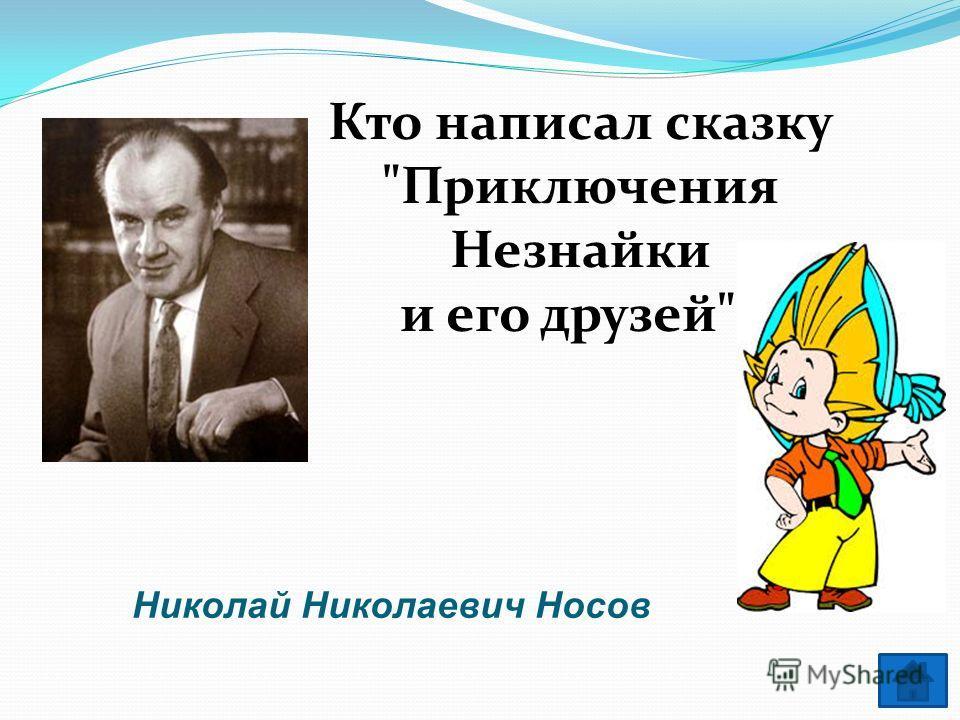 Кто написал сказку Приключения Незнайки и его друзей? Николай Николаевич Носов