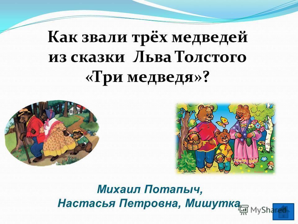 Михаил Потапыч, Настасья Петровна, Мишутка Как звали трёх медведей из сказки Льва Толстого «Три медведя»?