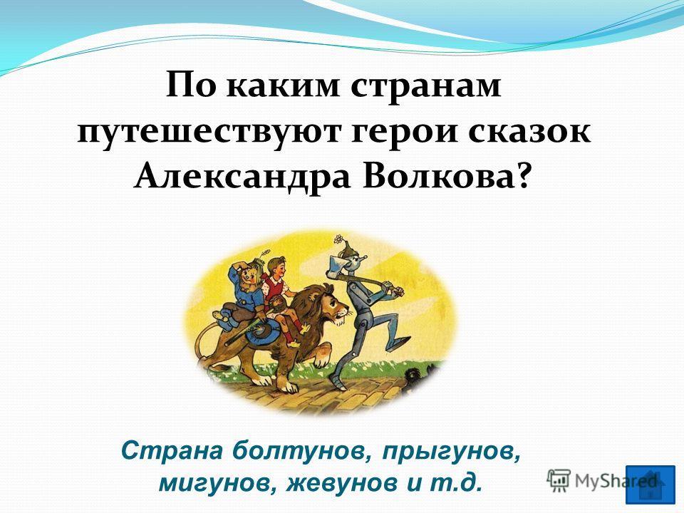 По каким странам путешествуют герои сказок Александра Волкова? Страна болтунов, прыгунов, мигунов, жевунов и т.д.