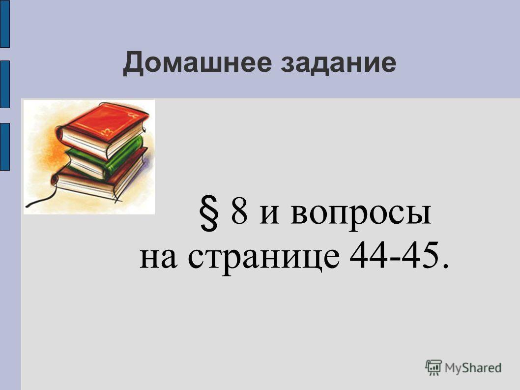 Домашнее задание § 8 и вопросы на странице 44-45.