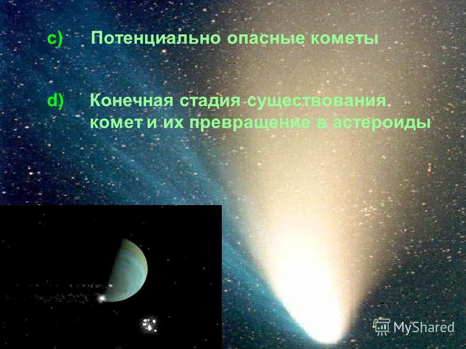 c) Потенциально опасные кометы d)Конечная стадия существования комет и их превращение в астероиды