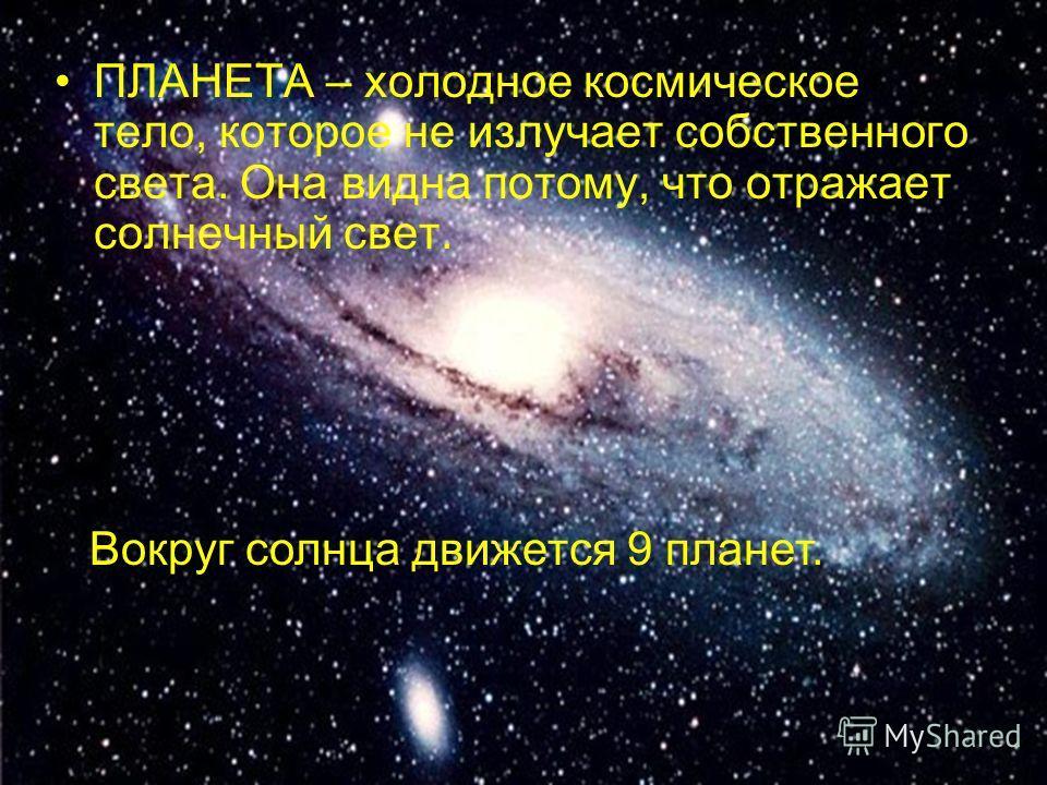 ПЛАНЕТА – холодное космическое тело, которое не излучает собственного света. Она видна потому, что отражает солнечный свет. Вокруг солнца движется 9 планет.