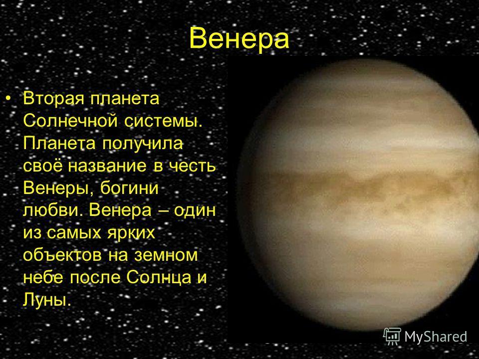 Венера Вторая планета Солнечной системы. Планета получила своё название в честь Венеры, богини любви. Венера – один из самых ярких объектов на земном небе после Солнца и Луны.