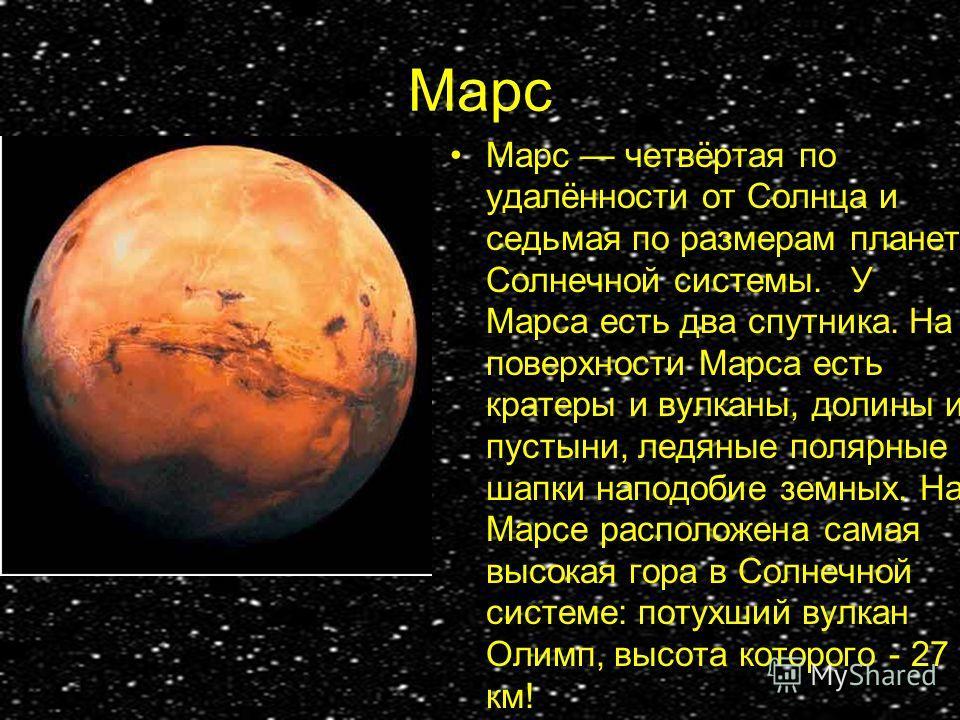 Марс Марс четвёртая по удалённости от Солнца и седьмая по размерам планета Солнечной системы.. У Марса есть два спутника. На поверхности Марса есть кратеры и вулканы, долины и пустыни, ледяные полярные шапки наподобие земных. На Марсе расположена сам