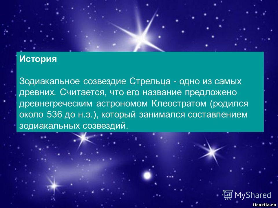 История Зодиакальное созвездие Стрельца - одно из самых древних. Считается, что его название предложено древнегреческим астрономом Клеостратом (родился около 536 до н.э.), который занимался составлением зодиакальных созвездий.