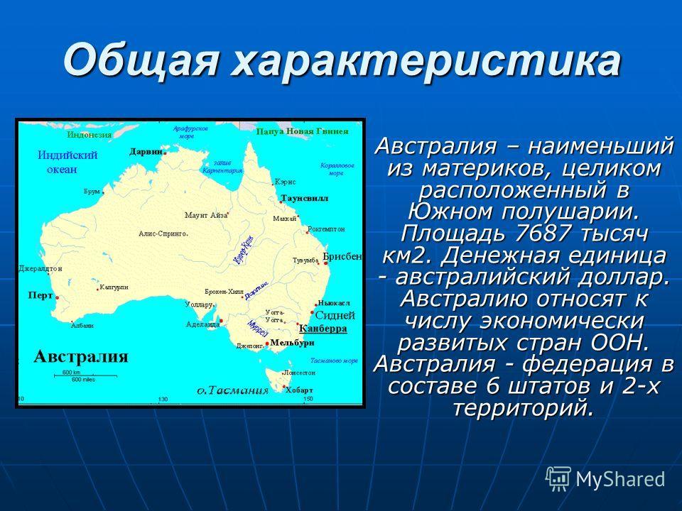 Общая характеристика Австралия – наименьший из материков, целиком расположенный в Южном полушарии. Площадь 7687 тысяч км 2. Денежная единица - австралийский доллар. Австралию относят к числу экономически развитых стран ООН. Австралия - федерация в со