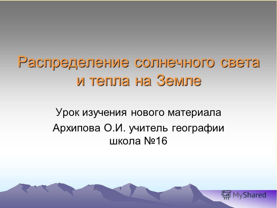 Распределение солнечного света и тепла на Земле Урок изучения нового материала Архипова О.И. учитель географии школа 16