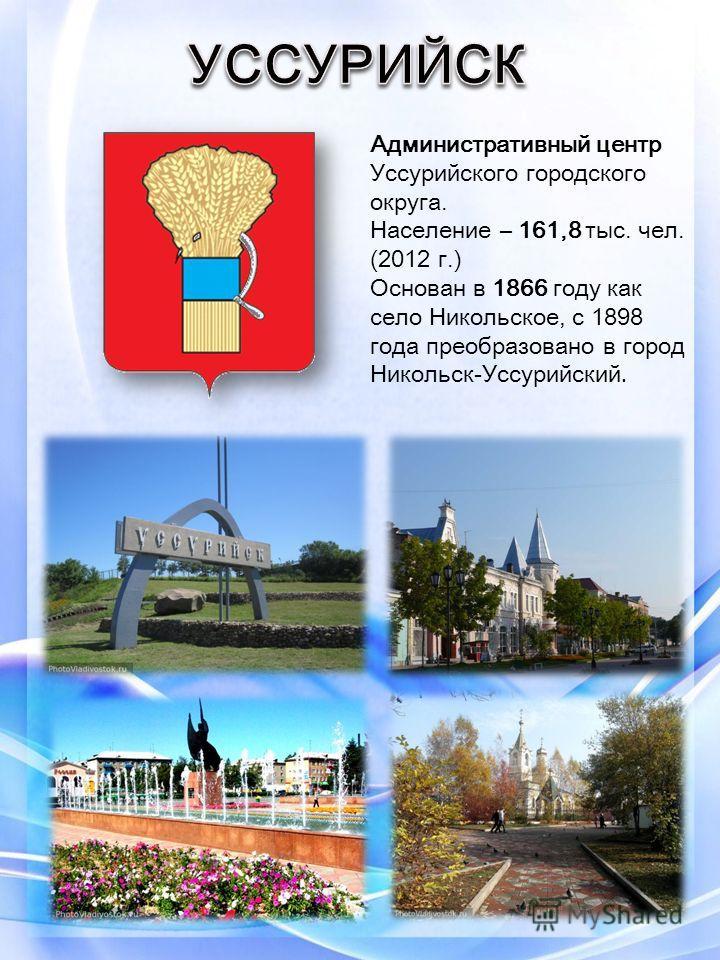 Административный центр Уссурийского городского округа. Население – 161,8 тыс. чел. (2012 г.) Основан в 1866 году как село Никольское, с 1898 года преобразовано в город Никольск-Уссурийский.