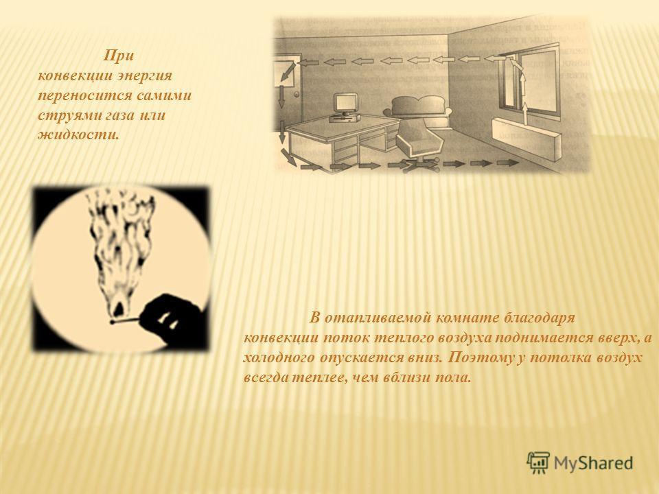 При конвекции энергия переносится самими струями газа или жидкости. В отапливаемой комнате благодаря конвекции поток теплого воздуха поднимается вверх, а холодного опускается вниз. Поэтому у потолка воздух всегда теплее, чем вблизи пола.