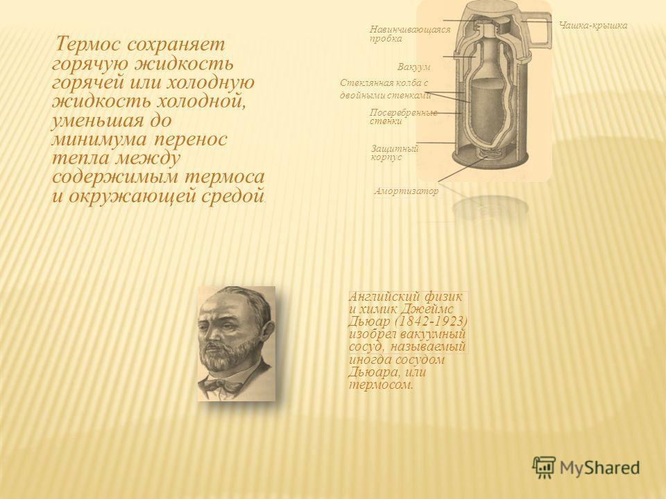 Английский физик и химик Джеймс Дьюар (1842-1923) изобрел вакуумный сосуд, называемый иногда сосудом Дьюара, или термосом. Навинчивающаяся пробка Посеребренные стенки Амортизатор Вакуум Защитный корпус Чашка-крышка Термос сохраняет горячую жидкость г