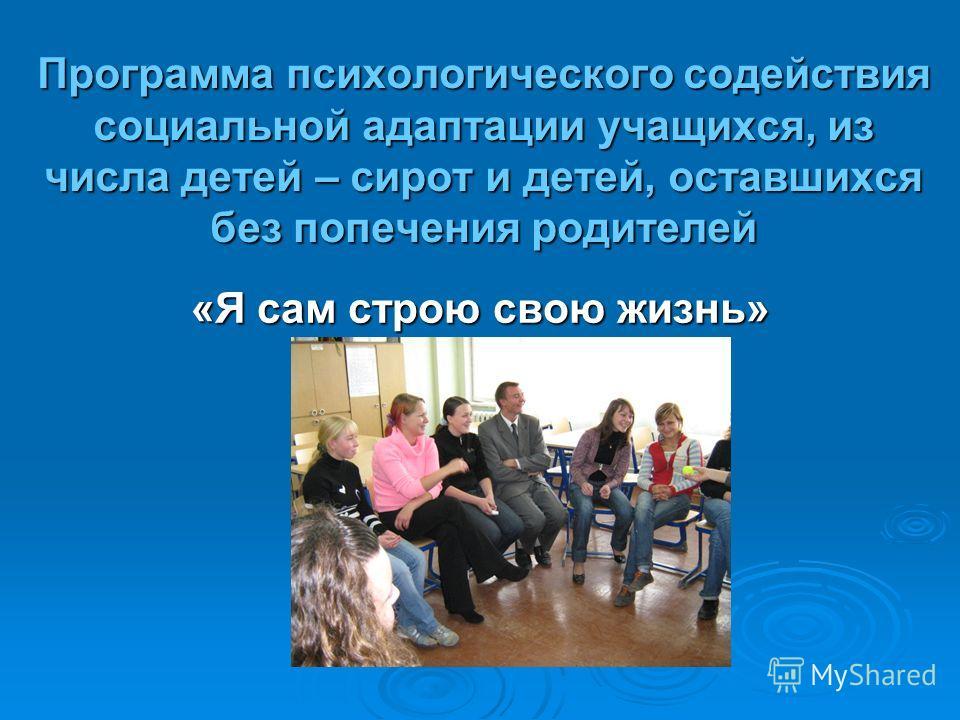 Программа психологического содействия социальной адаптации учащихся, из числа детей – сирот и детей, оставшихся без попечения родителей «Я сам строю свою жизнь»