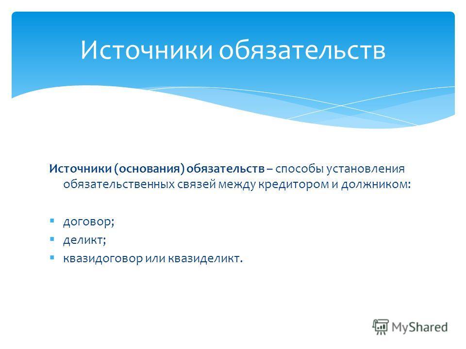 Источники (основания) обязательств – способы установления обязательственных связей между кредитором и должником: договор; деликт; квазидоговор или квазиделикт. Источники обязательств