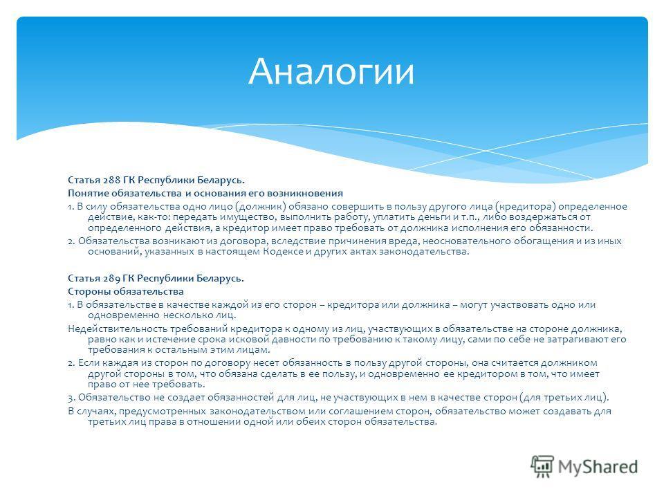 Статья 288 ГК Республики Беларусь. Понятие обязательства и основания его возникновения 1. В силу обязательства одно лицо (должник) обязано совершить в пользу другого лица (кредитора) определенное действие, как-то: передать имущество, выполнить работу