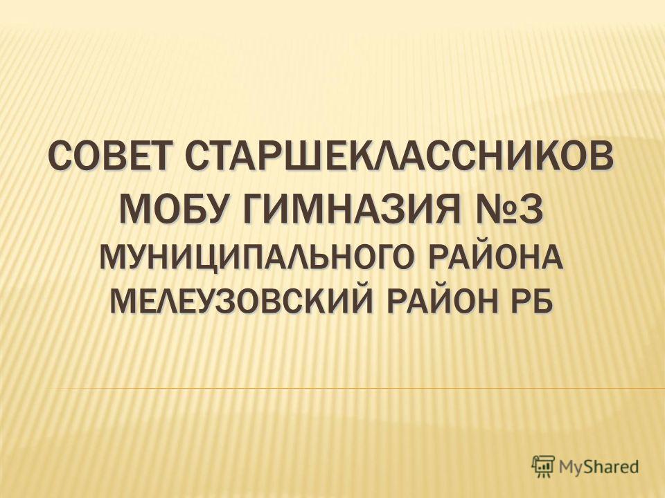 СОВЕТ СТАРШЕКЛАССНИКОВ МОБУ ГИМНАЗИЯ 3 МУНИЦИПАЛЬНОГО РАЙОНА МЕЛЕУЗОВСКИЙ РАЙОН РБ