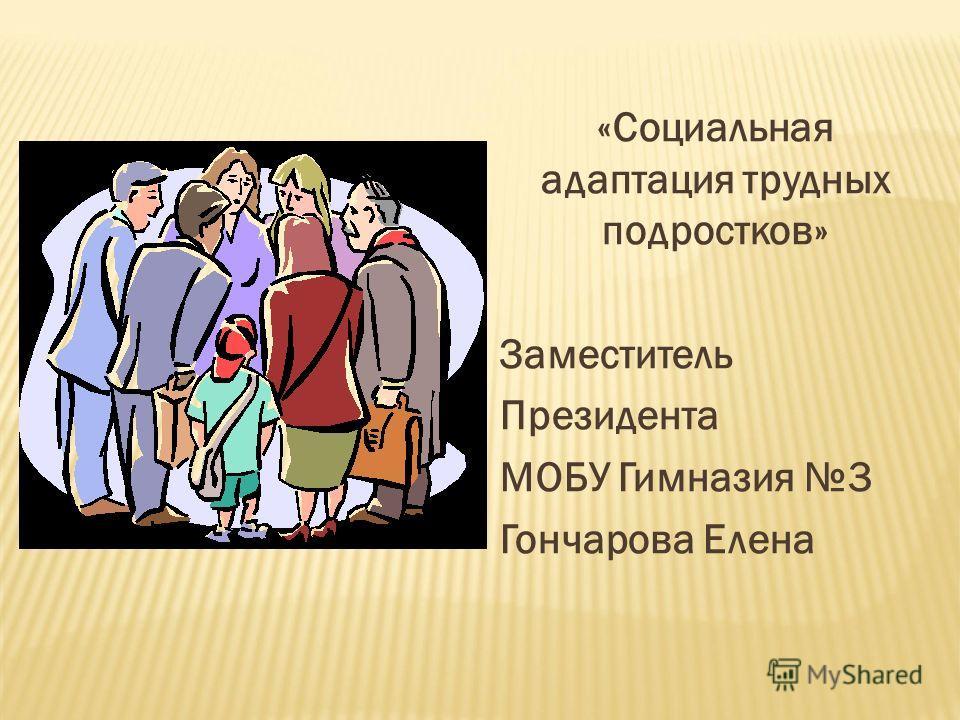«Социальная адаптация трудных подростков» Заместитель Президента МОБУ Гимназия 3 Гончарова Елена