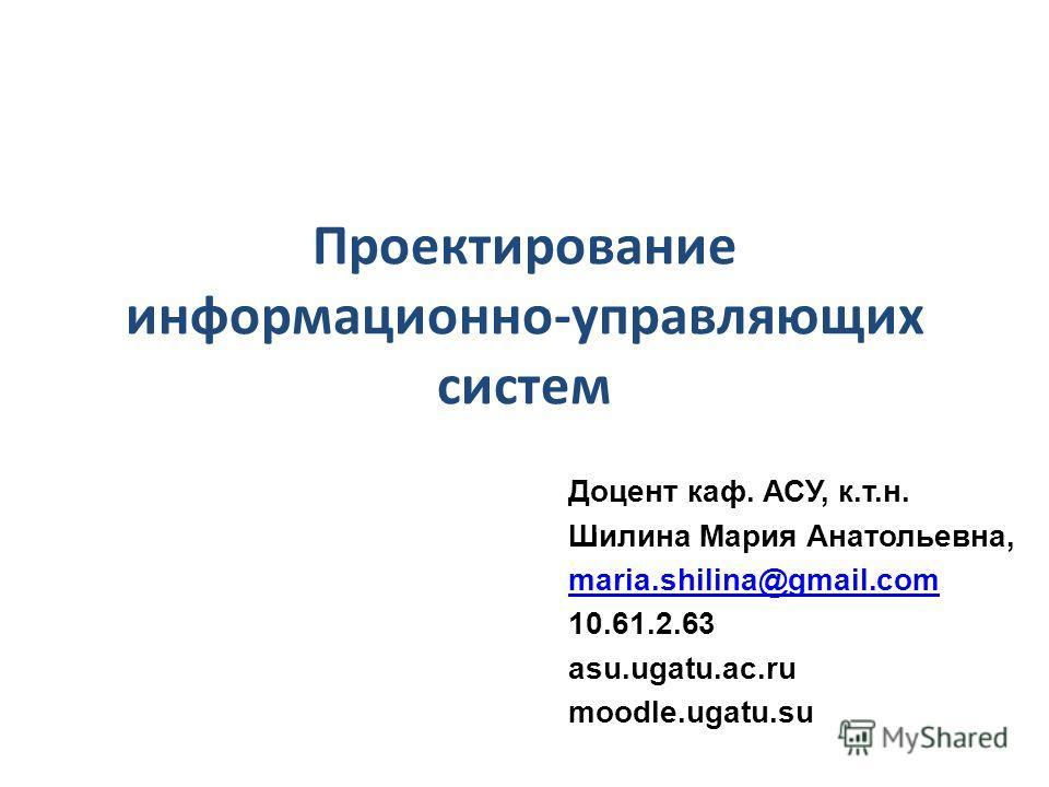 Проектирование информационно-управляющих систем Доцент каф. АСУ, к.т.н. Шилина Мария Анатольевна, maria.shilina@gmail.com 10.61.2.63 asu.ugatu.ac.ru moodle.ugatu.su