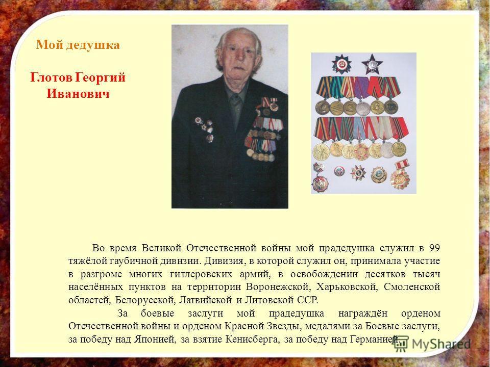 Мой дедушка Глотов Георгий Иванович Во время Великой Отечественной войны мой прадедушка служил в 99 тяжёлой гаубичной дивизии. Дивизия, в которой служил он, принимала участие в разгроме многих гитлеровских армий, в освобождении десятков тысяч населён