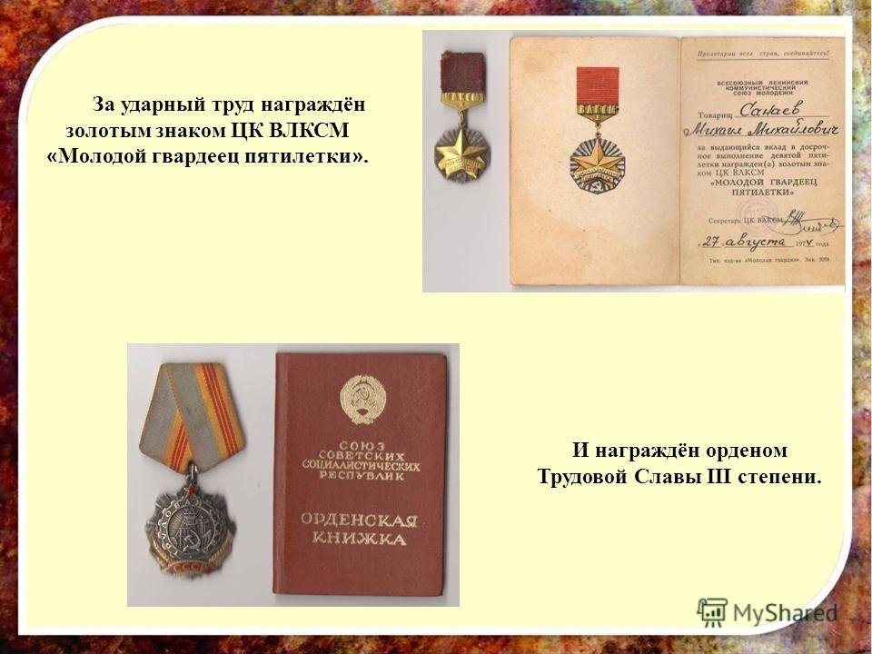 За ударный труд награждён золотым знаком ЦК ВЛКСМ « Молодой гвардеец пятилетки ». И награждён орденом Трудовой Славы III степени.