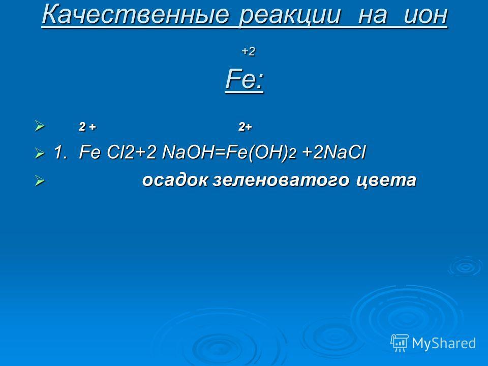 Качественные реакции на ион +2 Fe: 2 + 2+ 2 + 2+ 1. Fe Cl2+2 NaOH=Fe(OH) 2 +2NaCl 1. Fe Cl2+2 NaOH=Fe(OH) 2 +2NaCl осадок зеленоватого цвета осадок зеленоватого цвета