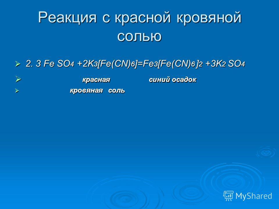 Реакция с красной кровяной солью 2. 3 Fe SO 4 +2K 3 [Fe(CN) 6 ]=Fe 3 [Fe(CN) 6 ] 2 +3K 2 SO 4 2. 3 Fe SO 4 +2K 3 [Fe(CN) 6 ]=Fe 3 [Fe(CN) 6 ] 2 +3K 2 SO 4 красная синий осадок красная синий осадок кровяная соль кровяная соль