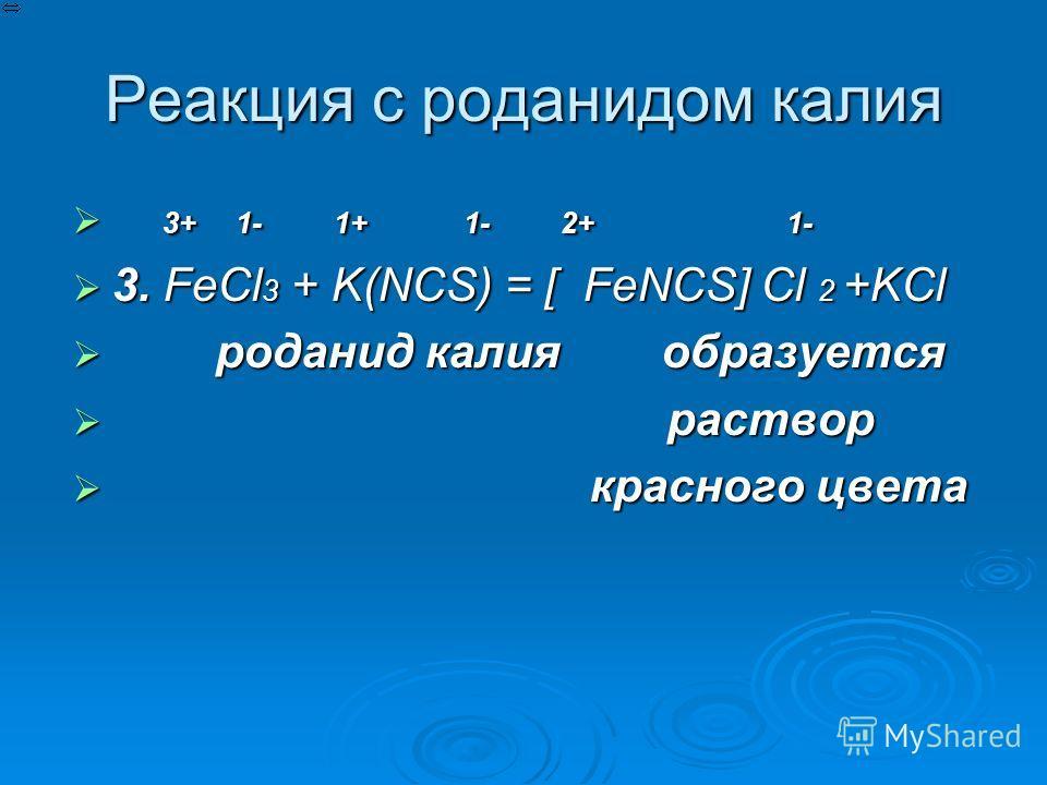 Реакция с роданидом калия 3 3+ 1- 1+ 1- 2+ 1- 3. FeCl3 + K(NCS) = [ FeNCS] Cl 2 +KCl р роданид калия образуется раствор к красного цвета