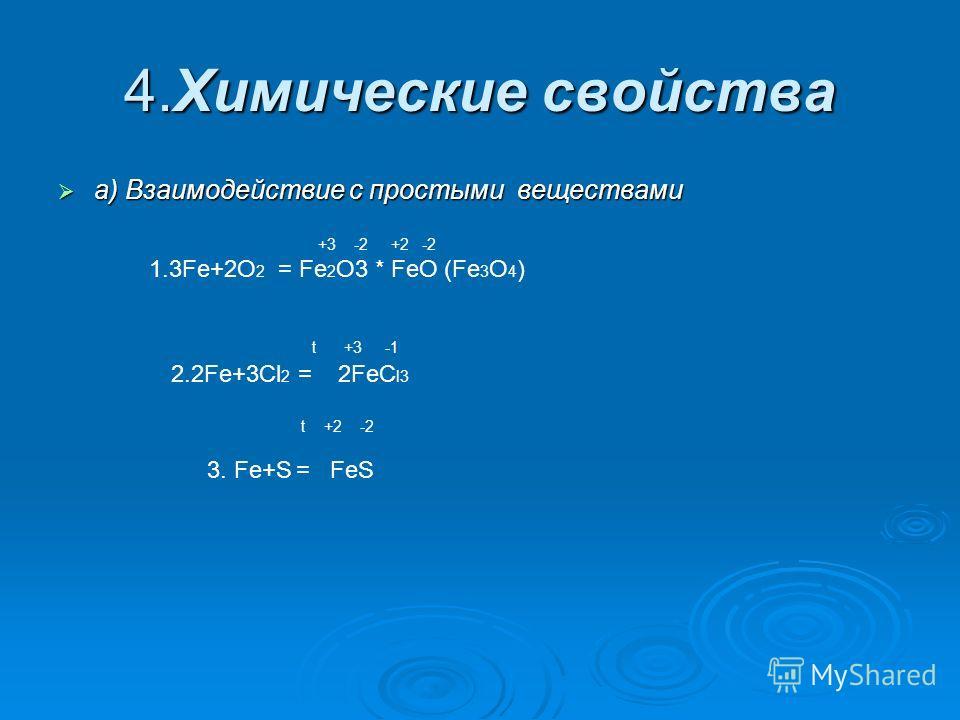 4. Химические свойства а) Взаимодействие с простыми веществами +3 -2 +2 -2 1.3Fe+2O 2 = Fe 2 O3 * FeO (Fe 3 O 4 ) t +3 -1 2.2Fe+3Cl 2 = 2FeC l3 t +2 -2 3. Fe+S = FeS