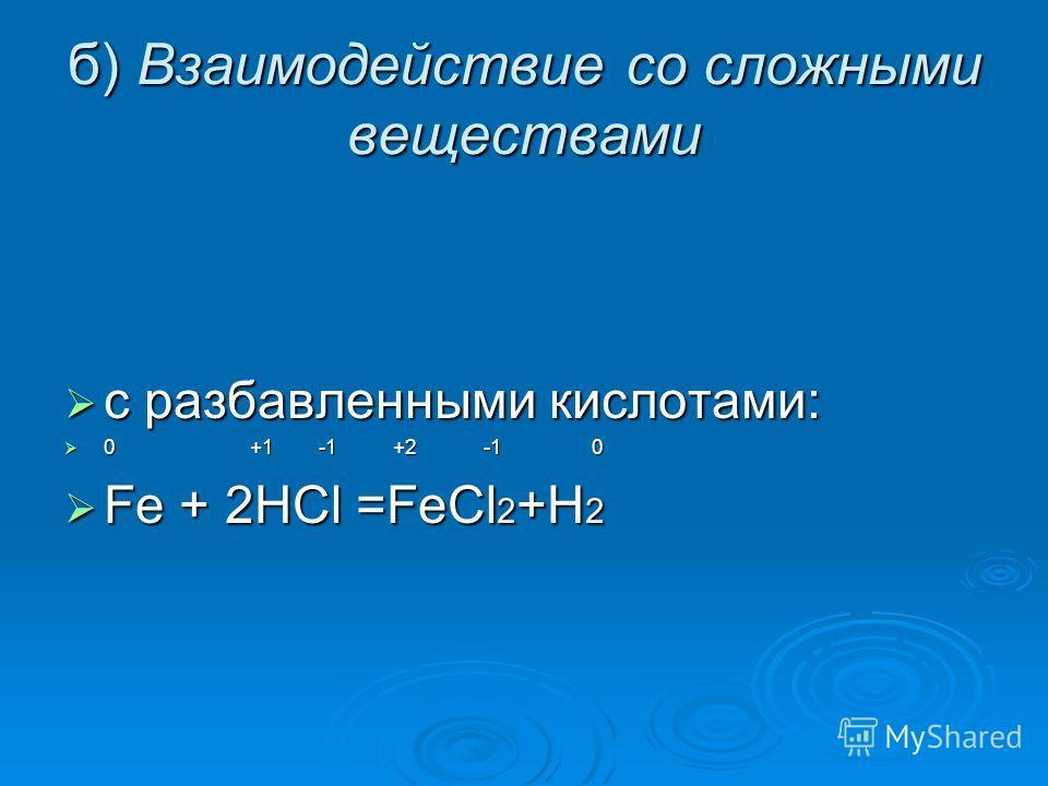 б) Взаимодействие со сложными веществами с разбавленными кислотами: с разбавленными кислотами: 0 +1 -1 +2 -1 0 0 +1 -1 +2 -1 0 Fe + 2HCl =FeCl 2 +H 2 Fe + 2HCl =FeCl 2 +H 2