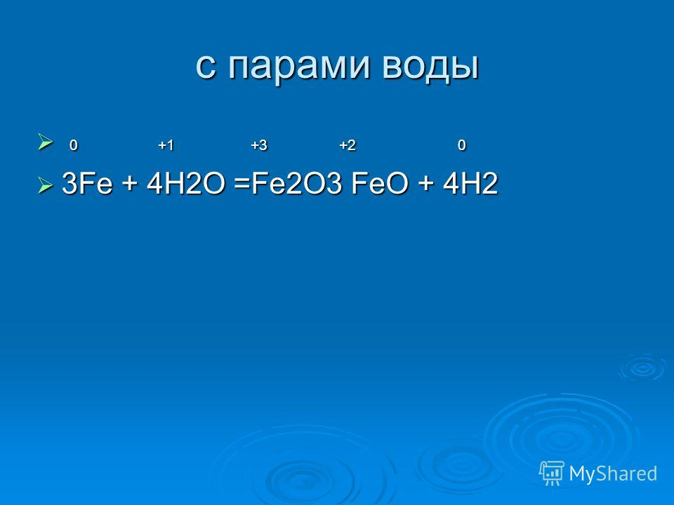c парами воды 0 +1 +3 +2 0 0 +1 +3 +2 0 3Fe + 4H2O =Fe2O3 FeO + 4H2 3Fe + 4H2O =Fe2O3 FeO + 4H2