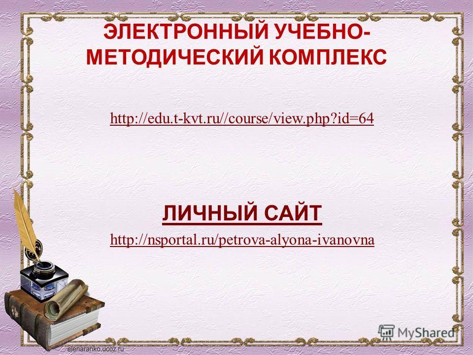 ЭЛЕКТРОННЫЙ УЧЕБНО- МЕТОДИЧЕСКИЙ КОМПЛЕКС http://edu.t-kvt.ru//course/view.php?id=64 ЛИЧНЫЙ САЙТ http://nsportal.ru/petrova-alyona-ivanovna