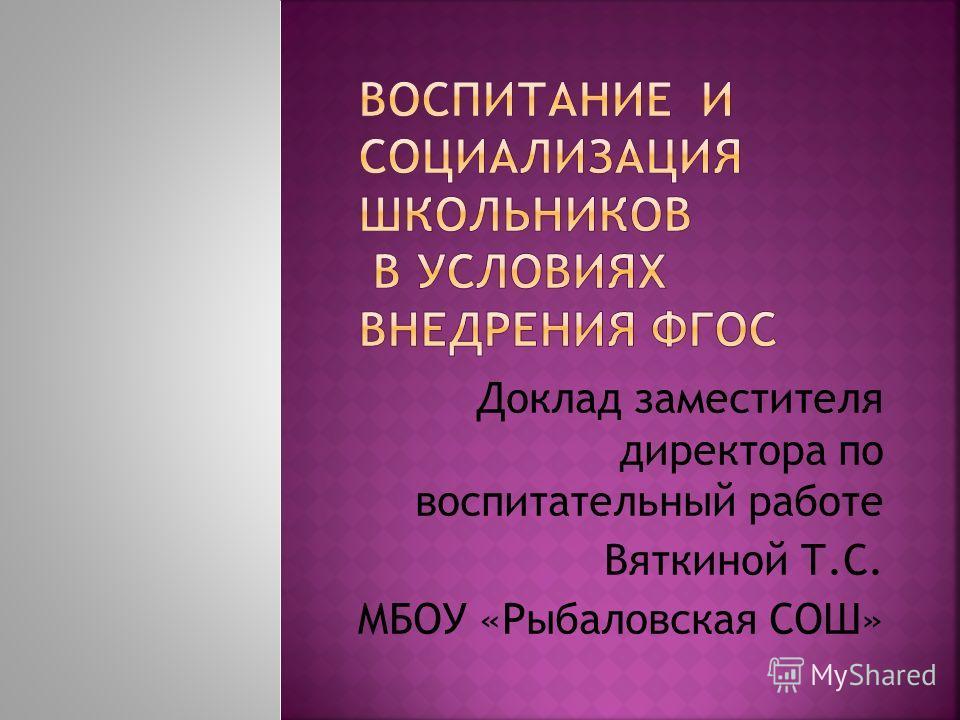 Доклад заместителя директора по воспитательный работе Вяткиной Т.С. МБОУ «Рыбаловская СОШ»