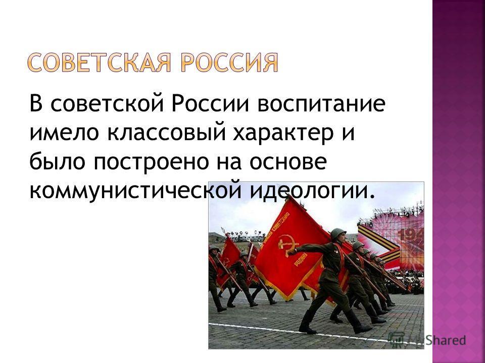 В советской России воспитание имело классовый характер и было построено на основе коммунистической идеологии.