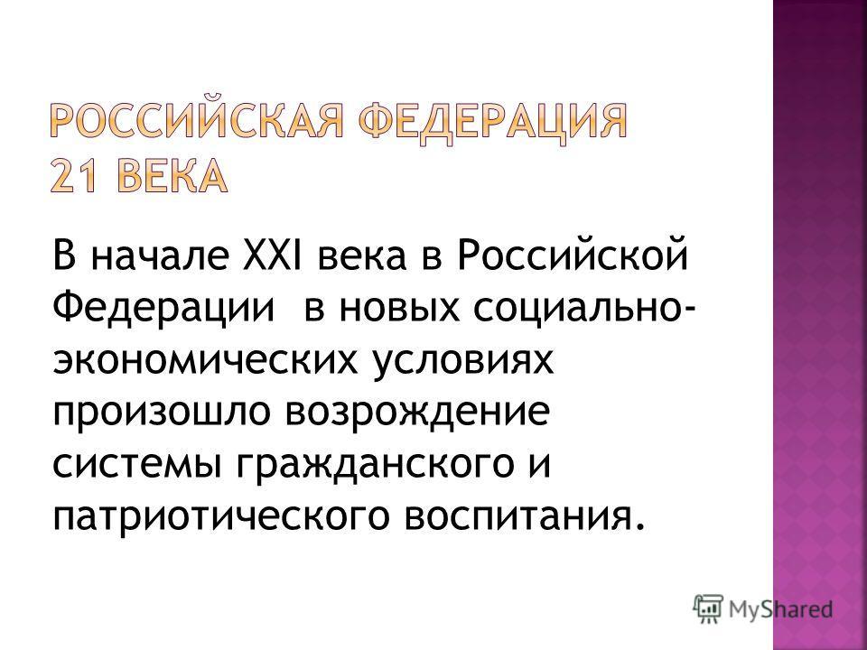 В начале ХХI века в Российской Федерации в новых социально- экономических условиях произошло возрождение системы гражданского и патриотического воспитания.