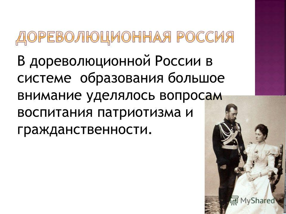 В дореволюционной России в системе образования большое внимание уделялось вопросам воспитания патриотизма и гражданственности.