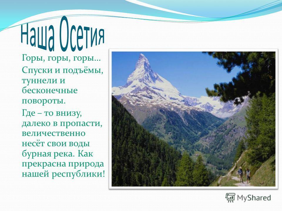 Горы, горы, горы… Спуски и подъёмы, туннели и бесконечные повороты. Где – то внизу, далеко в пропасти, величественно несёт свои воды бурная река. Как прекрасна природа нашей республики!
