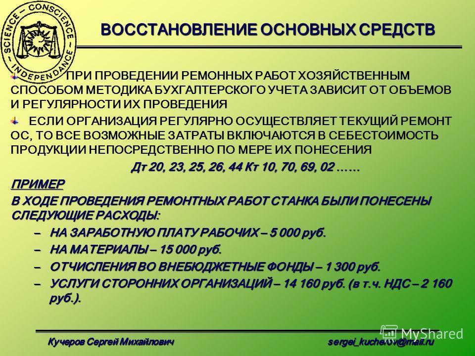 Кучеров Сергей Михайлович sergei_kucherov@mail.ru ВОССТАНОВЛЕНИЕ ОСНОВНЫХ СРЕДСТВ ПРИ ПРОВЕДЕНИИ РЕМОННЫХ РАБОТ ХОЗЯЙСТВЕННЫМ СПОСОБОМ МЕТОДИКА БУХГАЛТЕРСКОГО УЧЕТА ЗАВИСИТ ОТ ОБЪЕМОВ И РЕГУЛЯРНОСТИ ИХ ПРОВЕДЕНИЯ ЕСЛИ ОРГАНИЗАЦИЯ РЕГУЛЯРНО ОСУЩЕСТВЛЯ