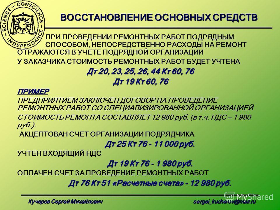 Кучеров Сергей Михайлович sergei_kucherov@mail.ru ВОССТАНОВЛЕНИЕ ОСНОВНЫХ СРЕДСТВ ПРИ ПРОВЕДЕНИИ РЕМОНТНЫХ РАБОТ ПОДРЯДНЫМ СПОСОБОМ, НЕПОСРЕДСТВЕННО РАСХОДЫ НА РЕМОНТ ОТРАЖАЮТСЯ В УЧЕТЕ ПОДРЯДНОЙ ОРГАНИЗАЦИИ У ЗАКАЗЧИКА СТОИМОСТЬ РЕМОНТНЫХ РАБОТ БУДЕ