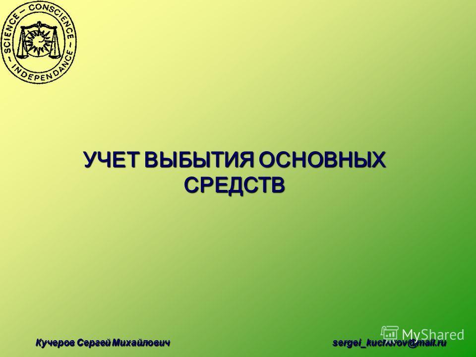 Кучеров Сергей Михайлович sergei_kucherov@mail.ru УЧЕТ ВЫБЫТИЯ ОСНОВНЫХ СРЕДСТВ