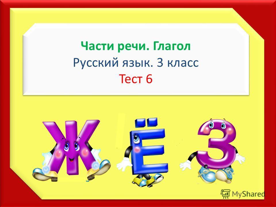 Части речи. Глагол Русский язык. 3 класс Тест 6 Части речи. Глагол Русский язык. 3 класс Тест 6