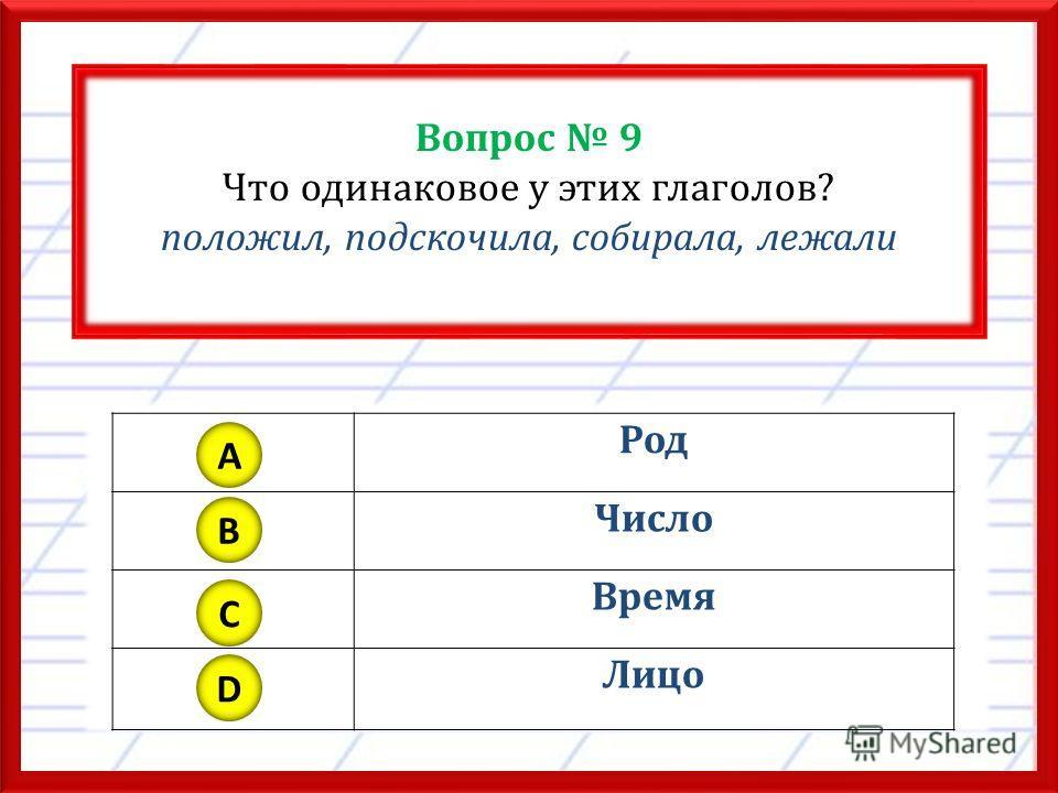 Вопрос 9 Что одинаковое у этих глаголов? положил, подскочила, собирала, лежали Род Число Время Лицо A B C D