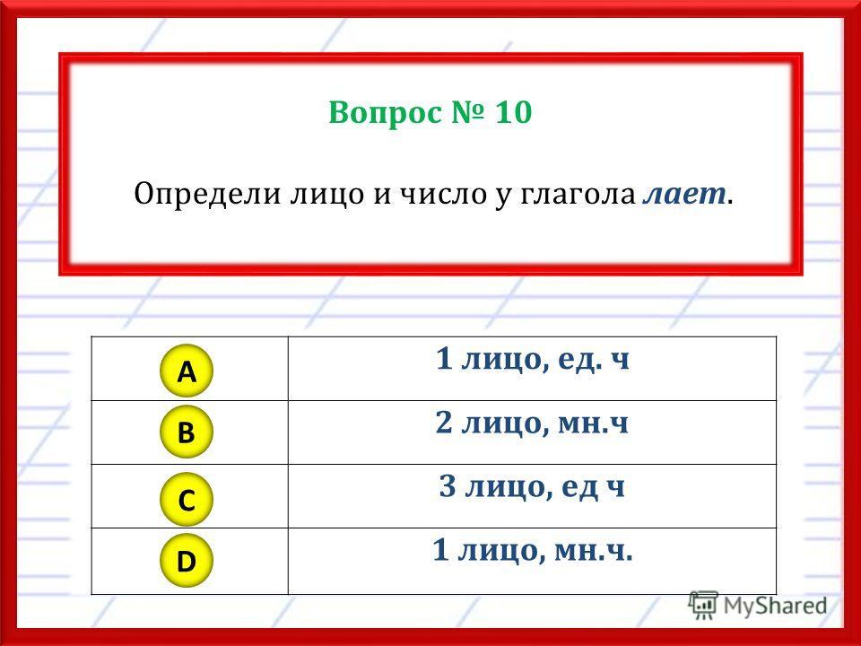 Вопрос 10 Определи лицо и число у глагола лает. 1 лицо, ед. ч 2 лицо, мн.ч 3 лицо, ед ч 1 лицо, мн.ч. A B C D