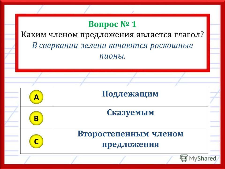 Вопрос 1 Каким членом предложения является глагол? В сверкании зелени качаются роскошные пионы. Подлежащим Сказуемым Второстепенным членом предложения A B C