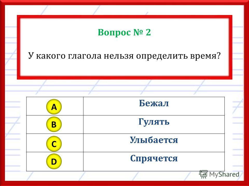 Вопрос 2 У какого глагола нельзя определить время? Бежал Гулять Улыбается Спрячется A B C D