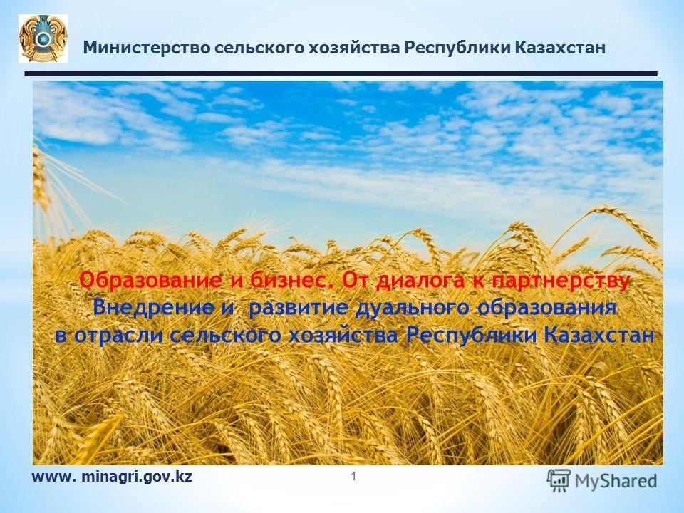 Министерство сельского хозяйства Республики Казахстан www. minagri.gov.kz 1 Образование и бизнес. От диалога к партнерству Внедрение и развитие дуального образования в отрасли сельского хозяйства Республики Казахстан