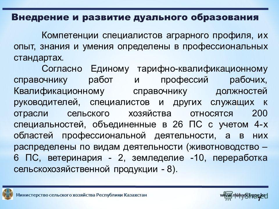 www.minagri.gov.kz Министерство сельского хозяйства Республики Казахстан 7 Внедрение и развитие дуального образования 95,1 Компетенции специалистов аграрного профиля, их опыт, знания и умения определены в профессиональных стандартах. Согласно Единому