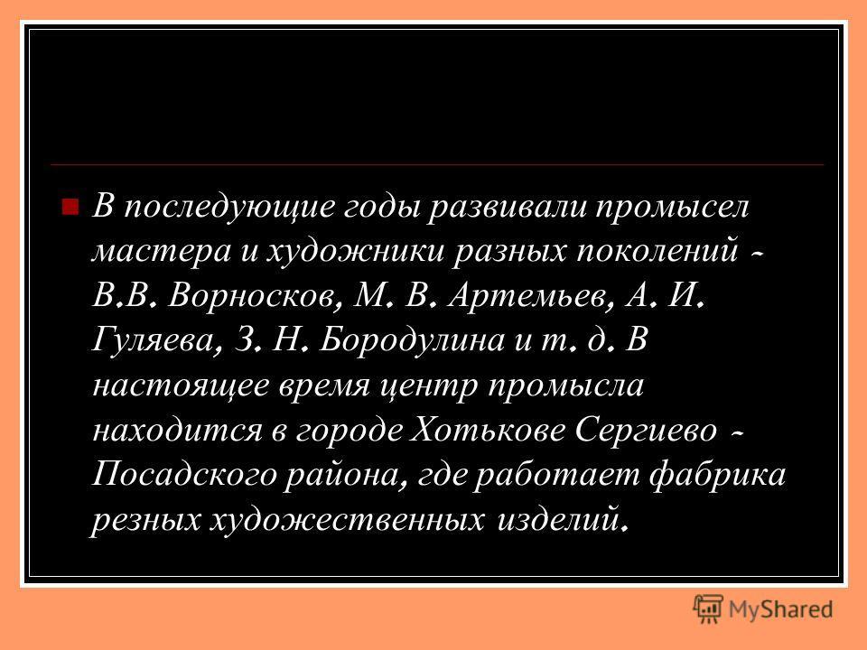 В последующие годы развивали промысел мастера и художники разных поколений - В. В. Ворносков, М. В. Артемьев, А. И. Гуляева, З. Н. Бородулина и т. д. В настоящее время центр промысла находится в городе Хотькове Сергиево - Посадского района, где работ