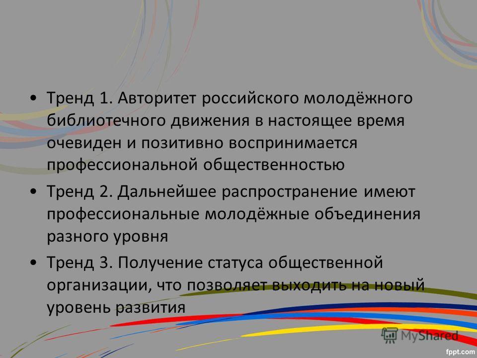 Тренд 1. Авторитет российского молодёжного библиотечного движения в настоящее время очевиден и позитивно воспринимается профессиональной общественностью Тренд 2. Дальнейшее распространение имеют профессиональные молодёжные объединения разного уровня