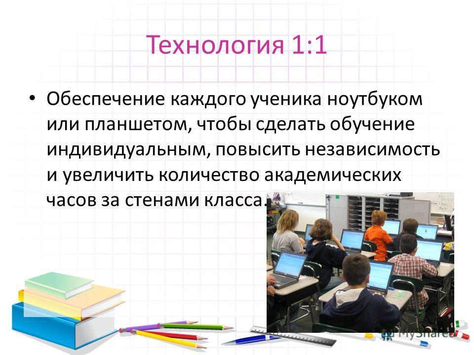 Технология 1:1 Обеспечение каждого ученика ноутбуком или планшетом, чтобы сделать обучение индивидуальным, повысить независимость и увеличить количество академических часов за стенами класса.